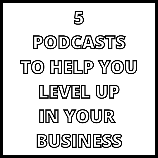 5 Podcasts to Help You Level Up In Your Business